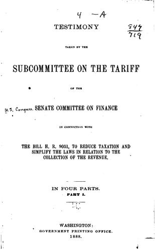 Download Testimony taken by the Subcommittee on the Tariff of the Senate Committee on Finance in connection with the bill H.R. 9051, to reduce taxation and simplify the laws in relation to the collection of the revenue.