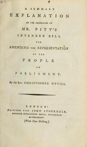 A summary explanation of the principles of Mr. Pitt's intended bill for amending the representation of the people in Parliament