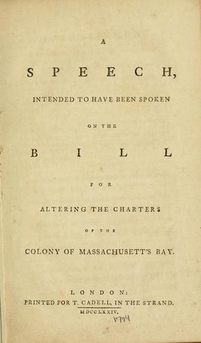A speech, intended to have been spoken on the bill for altering the charters of the colony of Massachusett's Bay.