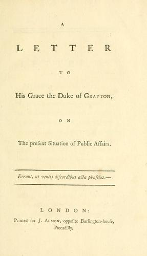 A letter to His Grace the Duke of Grafton, on the present situation  of public affairs.