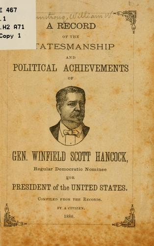 A record of the statesmanship and political achievements of Gen. Winfield Scott Hancock, regular Democratic nominee for president of the United States by William W. Armstrong