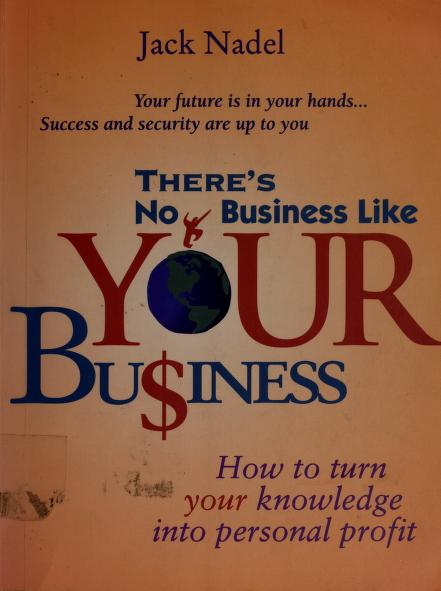 There's No Business Like Your Business (how to turn your knowledge into personal profit) by Jack Nadel