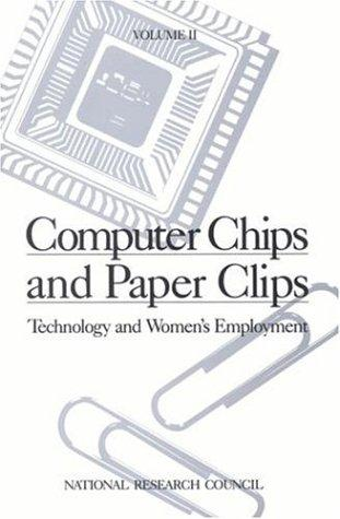 Computer Chips and Paper Clips: Technology and Women's Employment, Volume II by National Research Council.
