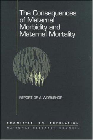 The Consequences of Maternal Morbidity and Maternal Mortality by National Research Council.