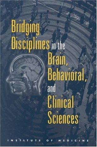 Bridging disciplines in the brain, behavioral, and clinical sciences by Institute of Medicine (U.S.). Committee on Building Bridges in the Brain, Behavioral, and Clinical Sciences.