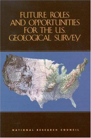 Future roles and opportunities for the U.S. Geological Survey by National Research Council (U.S.). Committee on Future Roles, Challenges, and Opportunities for the U.S. Geological Survey.
