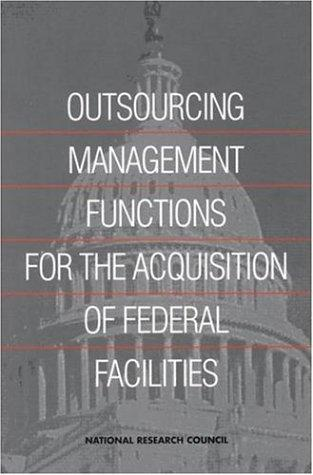 Outsourcing Management Functions for the Acquisition of Federal Facilities by National Research Council.
