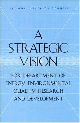 A strategic vision for Department of Energy environmental quality research and development by National Research Council (U.S.). Committee on Building a Long-Term Environmental Quality Research and Development Program in the Department of Energy.