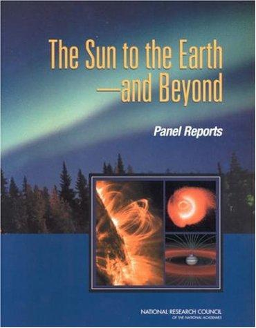 The Sun To The Earth And Beyond - Panel Reports by National Research Council.