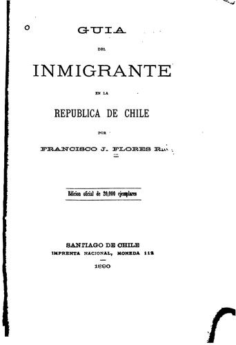 Guia del inmigrante en la republica de Chile by Francisco J. Flores Ruiz