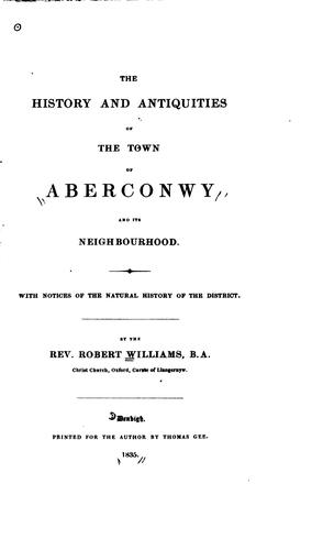 The history and antiquities of the town of Aberconwy and its neighbourhood by Williams, Robert