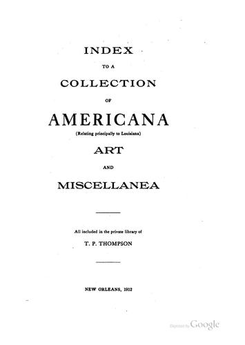 Index to collection of Americana (relating principally to Louisiana) art and miscellanea, all included in the private library of T. P. Thompson by Thomas Payne Thompson