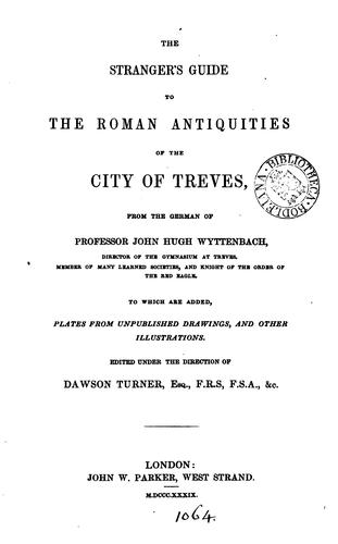 The stranger's guide to the Roman antiquities of the city of Treves, from the German of Professor John Hugh Wyttenbach .. by Johann Hugo Wyttenbach