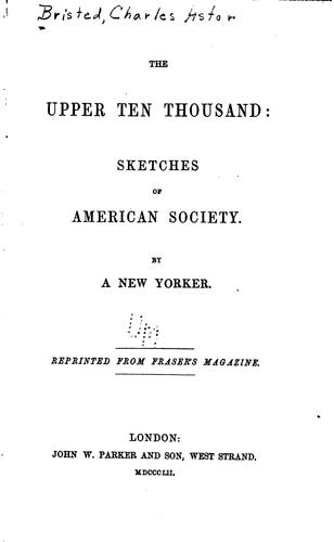The upper ten thousand: sketches of American society by Charles Astor Bristed
