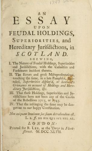 An essay upon feudal holdings, superiorities, and hereditary jurisdictions, in Scotland. Shewing, I. The nature of feudal holdings ... II. The errors and gross misrepresentations ... in a late pamphlet, entituled, Superiorities display'd, or Scotland's grievance .. by Bankton, Andrew Macdowall Lord