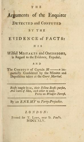 The arguments of the enquirer detected and confuted by the evidence of facts: his wilful mistakes and omissions, in regard to the evidence, exposed; and the conduct of Captain M----n impartially considered by the minutes and depositions taken at the court martial by Enemy to party-prejudice.