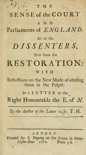 The sense of the court and parliaments of England, as to the dissenters, ever since the Restoration: with reflections on the new mode of abusing them in the pulpit. In a letter to the Right Honourable the E. of N by Author of the Letter to Sr. T.H.
