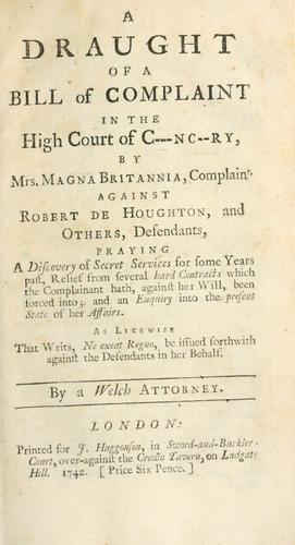 A draught of a bill of complaint in the High Court of C---nc--ry, by Mrs. Magna Britannia, complaint. against Robert de Houghton, and others, defendants, praying a discovery of secret services for some years past, relief from several hard contracts which the complainant hath, against her will, been forced into, and an enquiry into the present state of her affairs, as likewise that writs, ne exeat regno, be issued forthwith against the defendants in her behalf by Welch attorney.