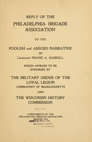 Reply of the Philadelphia brigade association to the foolish and absurd narrative of Lieutenant Frank A. Haskell by Philadelphia brigade association