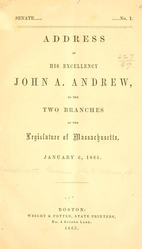 Address of His Excellency John A. Andrew, to the two branches of the legislature of Massachusetts, January 6, 1865 by Massachusetts. Governor, 1861-1866 (John A. Andrew)