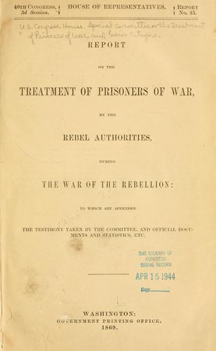 Report on the treatment of prisoners of war by the rebel authorities during the War of the Rebellion by United States. Congress. House. Special Committee on the Treatment of Prisoners of War and Union Citizens