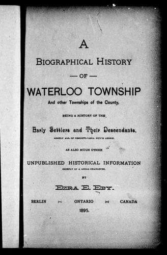 A biographical history of Waterloo township and other townships of the county by by Ezra E. Eby.