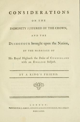 Considerations on the indignity suffered by the Crown, and the dishonour brought upon the nation, by the marriage of His Royal Highness the Duke of Cumberland with an English subject by Thomas Pownall