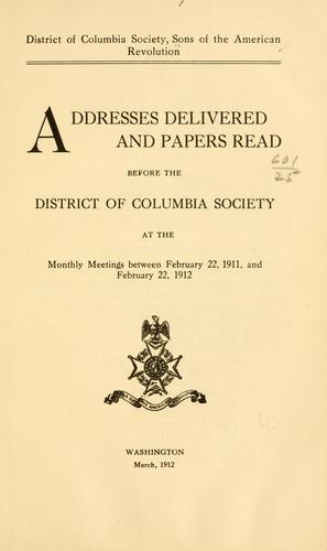 Addresses delivered and papers read before the District of Columbia society at the monthly meetings between February 22, 1911, and February 22, 1912 by Sons of the American revolution. District of Columbia society.