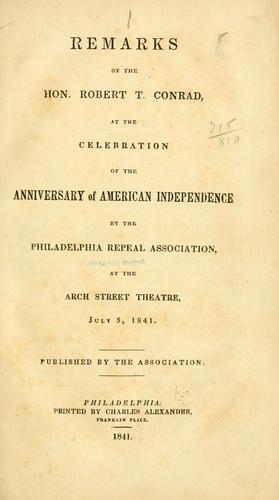 Remarks of the Hon. Robert T. Conrad, at the celebration of the anniversary of American independence by the Philadelphia repeal association by Robert Taylor Conrad